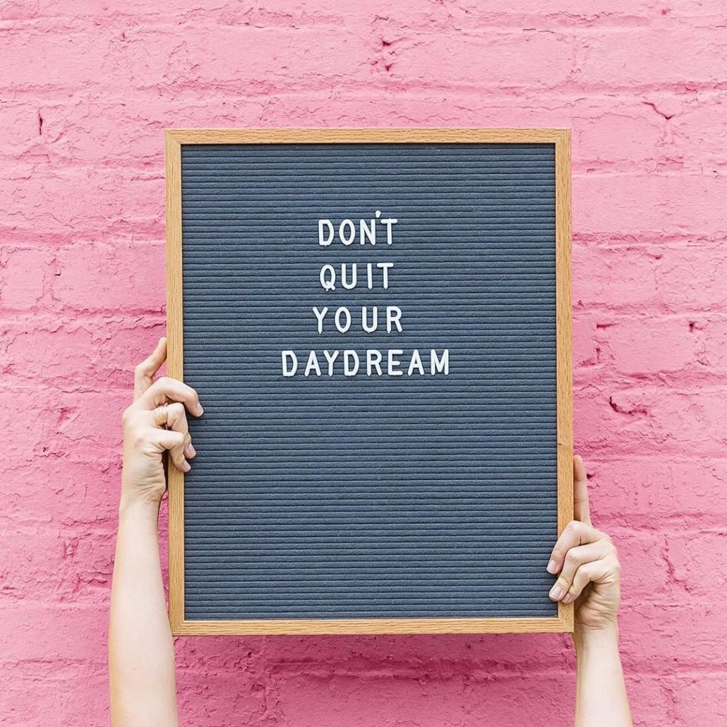 do not quit your daydream